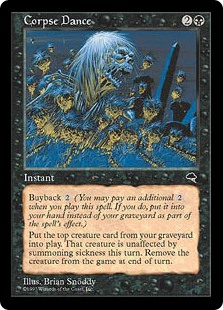 Corpse Dance  Buyback  (You may pay an additional  as you cast this spell. If you do, put this card into your hand as it resolves.)Return the top creature card of your graveyard to the battlefield. That creature gains haste until end of turn. Exile it at the beginning