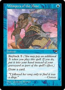 Whispers of the Muse  Buyback  (You may pay an additional  as you cast this spell. If you do, put this card into your hand as it resolves.)Draw a card.