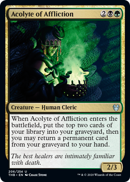 Acolyte of Affliction  When Acolyte of Affliction enters the battlefield, put the top two cards of your library into your graveyard, then you may return a permanent card from your graveyard to your hand.