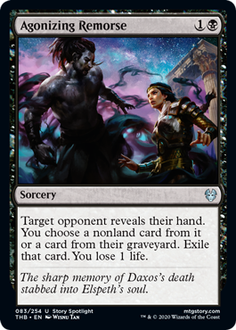 Agonizing Remorse  Target opponent reveals their hand. You choose a nonland card from it or a card from their graveyard. Exile that card. You lose 1 life.