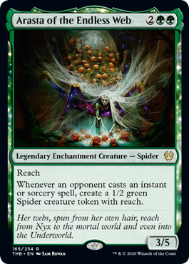 Arasta of the Endless Web  ReachWhenever an opponent casts an instant or sorcery spell, create a 1/2 green Spider creature token with reach.