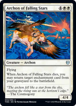 Archon of Falling Stars  FlyingWhen Archon of Falling Stars dies, you may return target enchantment card from your graveyard to the battlefield.