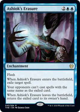 Ashiok's Erasure  FlashWhen Ashiok's Erasure enters the battlefield, exile target spell.Your opponents can't cast spells with the same name as the exiled card.When Ashiok's Erasure leaves the battlefield, return the exiled card to its owner's hand.