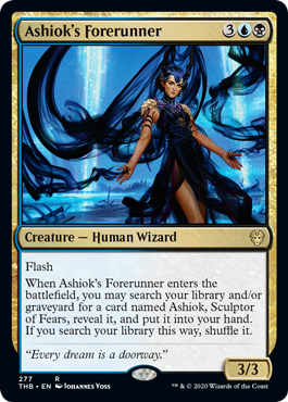 Ashiok's Forerunner  FlashWhen Ashiok's Forerunner enters the battlefield, you may search your library and/or graveyard for a card named Ashiok, Sculptor of Fears, reveal it, and put it into your hand. If you search your library this way, shuffle it.