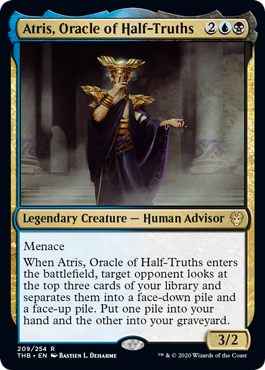 Atris, Oracle of Half-Truths  MenaceWhen Atris, Oracle of Half-Truths enters the battlefield, target opponent looks at the top three cards of your library and separates them into a face-down pile and a face-up pile. Put one pile into your hand and the other into your graveyard.