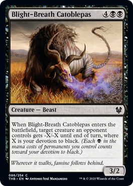 Blight-Breath Catoblepas  When Blight-Breath Catoblepas enters the battlefield, target creature an opponent controls gets -X/-X until end of turn, where X is your devotion to black. (Each  in the mana costs of permanents you control counts toward your devotion to black.)