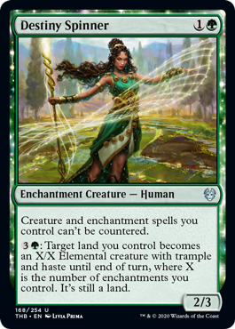 Destiny Spinner  Creature and enchantment spells you control can't be countered.: Target land you control becomes an X/X Elemental creature with trample and haste until end of turn, where X is the number of enchantments you control. It's still a land.