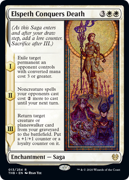 Elspeth Conquers Death  (As this Saga enters and after your draw step, add a lore counter. Sacrifice after III.)I — Exile target permanent an opponent controls with converted mana cost 3 or greater.II — Noncreature spells your opponents cast cost  more to cast until your next tu