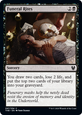 Funeral Rites  You draw two cards, lose 2 life, and put the top two cards of your library into your graveyard.