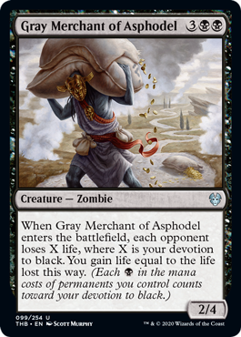 Gray Merchant of Asphodel  When Gray Merchant of Asphodel enters the battlefield, each opponent loses X life, where X is your devotion to black. You gain life equal to the life lost this way. (Each  in the mana costs of permanents you control counts toward your devotion to black.)