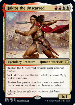Haktos the Unscarred  Haktos the Unscarred attacks each combat if able.As Haktos enters the battlefield, choose 2, 3, or 4 at random.Haktos has protection from each converted mana cost other than the chosen number.