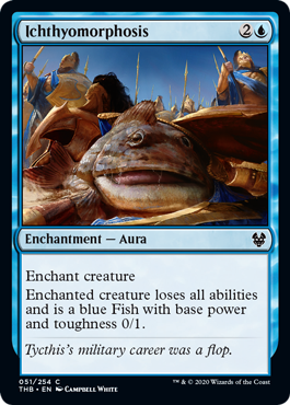Ichthyomorphosis  Enchant creatureEnchanted creature loses all abilities and is a blue Fish with base power and toughness 0/1.