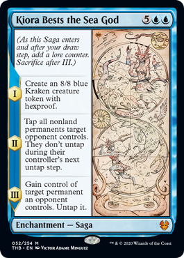 Kiora Bests the Sea God  (As this Saga enters and after your draw step, add a lore counter. Sacrifice after III.)I — Create an 8/8 blue Kraken creature token with hexproof.II — Tap all nonland permanents target opponent controls. They don't untap during their controller's next un