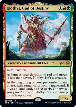 Klothys, God of Destiny  IndestructibleAs long as your devotion to red and green is less than seven, Klothys isn't a creature.At the beginning of your precombat main phase, exile target card from a graveyard. If it was a land card, add  or . Otherwise, you gain 2 life and Klothys