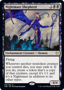 Nightmare Shepherd  FlyingWhenever another nontoken creature you control dies, you may exile it. If you do, create a token that's a copy of that creature, except it's 1/1 and it's a Nightmare in addition to its other types.