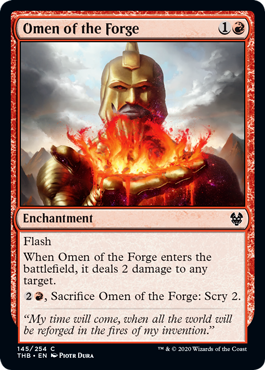 Omen of the Forge  FlashWhen Omen of the Forge enters the battlefield, it deals 2 damage to any target., Sacrifice Omen of the Forge: Scry 2.