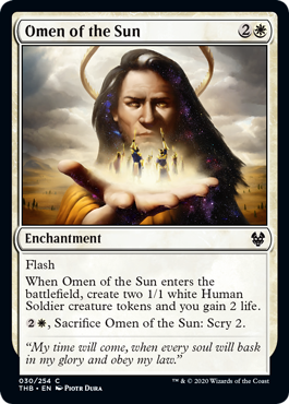 Omen of the Sun  FlashWhen Omen of the Sun enters the battlefield, create two 1/1 white Human Soldier creature tokens and you gain 2 life., Sacrifice Omen of the Sun: Scry 2.