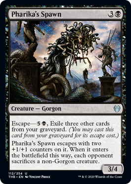 Pharika's Spawn  Escape—, Exile three other cards from your graveyard. (You may cast this card from your graveyard for its escape cost.)Pharika's Spawn escapes with two +1/+1 counters on it. When it enters the battlefield this way, each opponent sacrifices a non-Gorgon cr