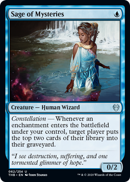 Sage of Mysteries  Constellation — Whenever an enchantment enters the battlefield under your control, target player puts the top two cards of their library into their graveyard.