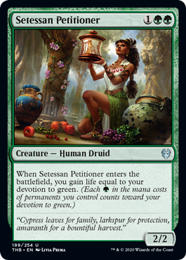 Setessan Petitioner  When Setessan Petitioner enters the battlefield, you gain life equal to your devotion to green. (Each  in the mana costs of permanents you control counts toward your devotion to green.)