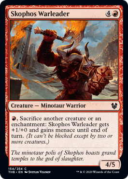 Skophos Warleader  , Sacrifice another creature or an enchantment: Skophos Warleader gets +1/+0 and gains menace until end of turn. (It can't be blocked except by two or more creatures.)