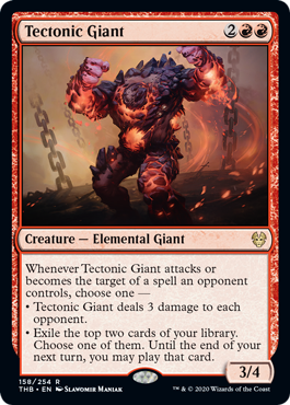 Tectonic Giant  Whenever Tectonic Giant attacks or becomes the target of a spell an opponent controls, choose one —• Tectonic Giant deals 3 damage to each opponent.• Exile the top two cards of your library. Choose one of them. Until the end of your next turn, you may pla