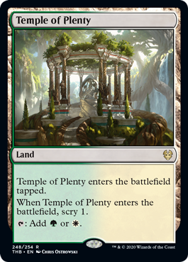 Temple of Plenty  Temple of Plenty enters the battlefield tapped.When Temple of Plenty enters the battlefield, scry 1. (Look at the top card of your library. You may put that card on the bottom of your library.): Add  or .