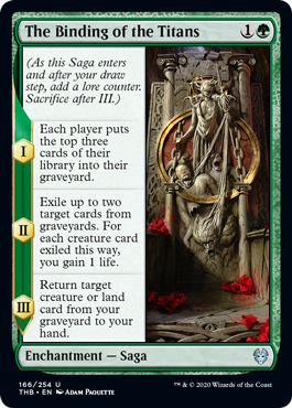 The Binding of the Titans  (As this Saga enters and after your draw step, add a lore counter. Sacrifice after III.)I — Each player puts the top three cards of their library into their graveyard.II — Exile up to two target cards from graveyards. For each creature card exiled this wa