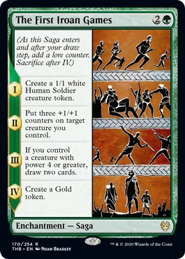The First Iroan Games  (As this Saga enters and after your draw step, add a lore counter. Sacrifice after IV.)I — Create a 1/1 white Human Soldier creature token.II — Put three +1/+1 counters on target creature you control.III — If you control a creature with power 4 or greater