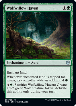 Wolfwillow Haven  Enchant landWhenever enchanted land is tapped for mana, its controller adds an additional ., Sacrifice Wolfwillow Haven: Create a 2/2 green Wolf creature token. Activate this ability only during your turn.