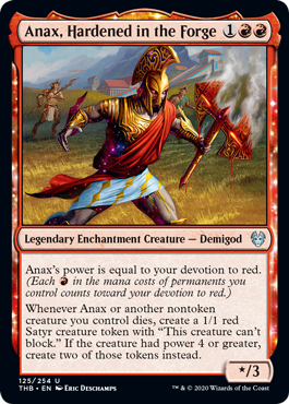 "Anax, Hardened in the Forge  Anax's power is equal to your devotion to red. (Each  in the mana costs of permanents you control counts toward your devotion to red.)Whenever Anax or another nontoken creature you control dies, create a 1/1 red Satyr creature token with ""This creature ca"