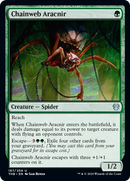 Chainweb Aracnir  ReachWhen Chainweb Aracnir enters the battlefield, it deals damage equal to its power to target creature with flying an opponent controls.Escape—, Exile four other cards from your graveyard. (You may cast this card from your graveyard for its escape cost.