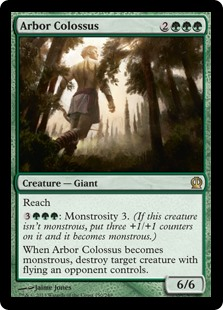 Arbor Colossus  Reach: Monstrosity 3. (If this creature isn't monstrous, put three +1/+1 counters on it and it becomes monstrous.)When Arbor Colossus becomes monstrous, destroy target creature with flying an opponent controls.