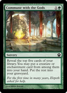 Commune with the Gods  Reveal the top five cards of your library. You may put a creature or enchantment card from among them into your hand. Put the rest into your graveyard.