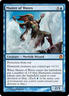Master of Waves  Protection from redElemental creatures you control get +1/+1.When Master of Waves enters the battlefield, create a number of 1/0 blue Elemental creature tokens equal to your devotion to blue. (Each  in the mana costs of permanents you control counts towar