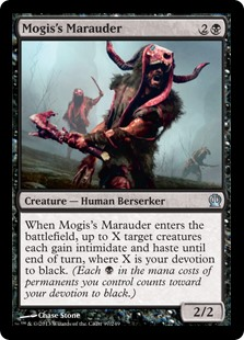Mogis's Marauder  When Mogis's Marauder enters the battlefield, up to X target creatures each gain intimidate and haste until end of turn, where X is your devotion to black. (A creature with intimidate can't be blocked except by artifact creatures and/or creatures that sha