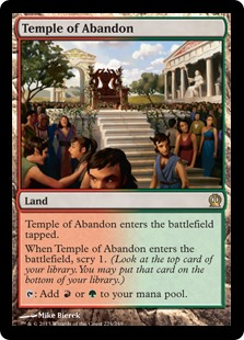 Temple of Abandon  Temple of Abandon enters the battlefield tapped.When Temple of Abandon enters the battlefield, scry 1. (Look at the top card of your library. You may put that card on the bottom of your library.): Add  or .