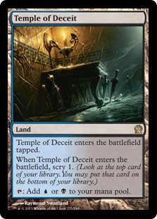 Temple of Deceit  Temple of Deceit enters the battlefield tapped.When Temple of Deceit enters the battlefield, scry 1. (Look at the top card of your library. You may put that card on the bottom of your library.): Add  or .