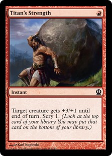 Titan's Strength  Target creature gets +3/+1 until end of turn. Scry 1. (Look at the top card of your library. You may put that card on the bottom of your library.)
