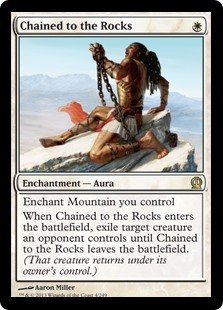 Chained to the Rocks  Enchant Mountain you controlWhen Chained to the Rocks enters the battlefield, exile target creature an opponent controls until Chained to the Rocks leaves the battlefield. (That creature returns under its owner's control.)