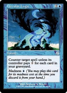 Circular Logic  Counter target spell unless its controller pays  for each card in your graveyard.Madness  (If you discard this card, discard it into exile. When you do, cast it for its madness cost or put it into your graveyard.)