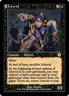 Ichorid  HasteAt the beginning of the end step, sacrifice Ichorid.At the beginning of your upkeep, if Ichorid is in your graveyard, you may exile a black creature card other than Ichorid from your graveyard. If you do, return Ichorid to the battlefield.