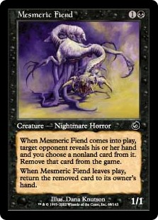 Mesmeric Fiend  When Mesmeric Fiend enters the battlefield, target opponent reveals their hand and you choose a nonland card from it. Exile that card.When Mesmeric Fiend leaves the battlefield, return the exiled card to its owner's hand.