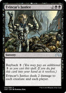 Evincar's Justice  Buyback  (You may pay an additional  as you cast this spell. If you do, put this card into your hand as it resolves.)Evincar's Justice deals 2 damage to each creature and each player.