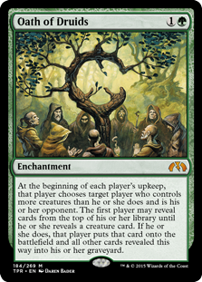 Oath of Druids  At the beginning of each player's upkeep, that player chooses target player who controls more creatures than they do and is their opponent. The first player may reveal cards from the top of their library until they reveal a creature card. If the first pla