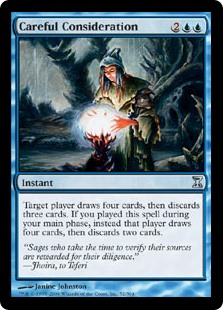 Careful Consideration  Target player draws four cards, then discards three cards. If you cast this spell during your main phase, instead that player draws four cards, then discards two cards.