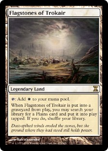 Flagstones of Trokair  : Add .When Flagstones of Trokair is put into a graveyard from the battlefield, you may search your library for a Plains card and put it onto the battlefield tapped. If you do, shuffle your library.