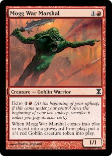 Mogg War Marshal  Echo  (At the beginning of your upkeep, if this came under your control since the beginning of your last upkeep, sacrifice it unless you pay its echo cost.)When Mogg War Marshal enters the battlefield or dies, create a 1/1 red Goblin creature token.