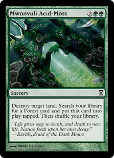 Mwonvuli Acid-Moss  Destroy target land. Search your library for a Forest card and put that card onto the battlefield tapped. Then shuffle your library.