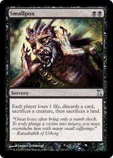 Smallpox  Each player loses 1 life, discards a card, sacrifices a creature, then sacrifices a land.
